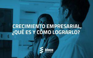 Crecimiento Empresarial, ¿qué es y cómo lograrlo?
