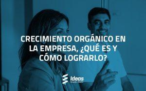 Crecimiento orgánico en la empresa, ¿qué es y cómo lograrlo?
